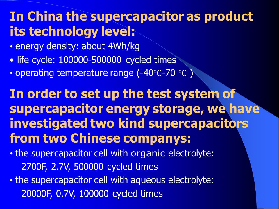 In China the supercapacitor as product its technology level: energy density: about 4Wh/kg life cycle: 100000-500000 cycled times operating temperature