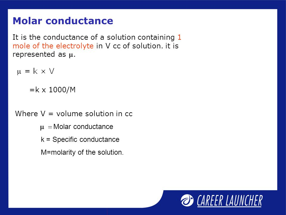 It is the conductance of a solution containing 1 mole of the electrolyte in V cc of solution. it is represented as . Molar conductance Where V = volu