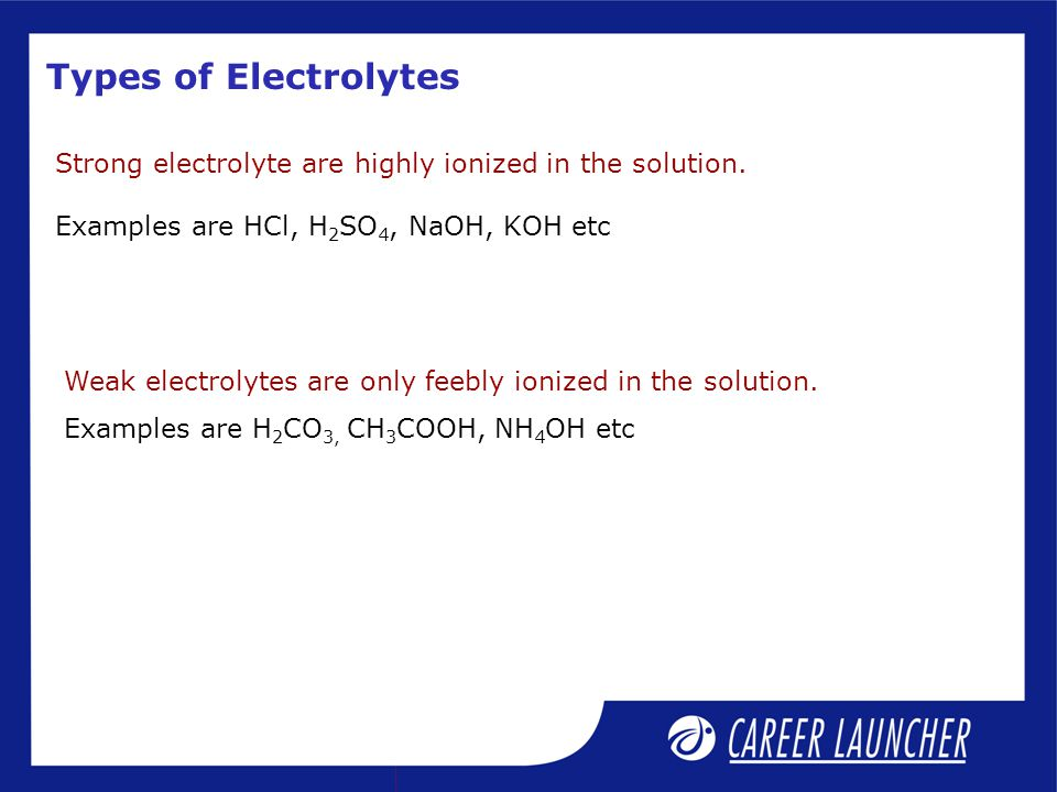 Types of Electrolytes Strong electrolyte are highly ionized in the solution. Examples are HCl, H 2 SO 4, NaOH, KOH etc Weak electrolytes are only feeb