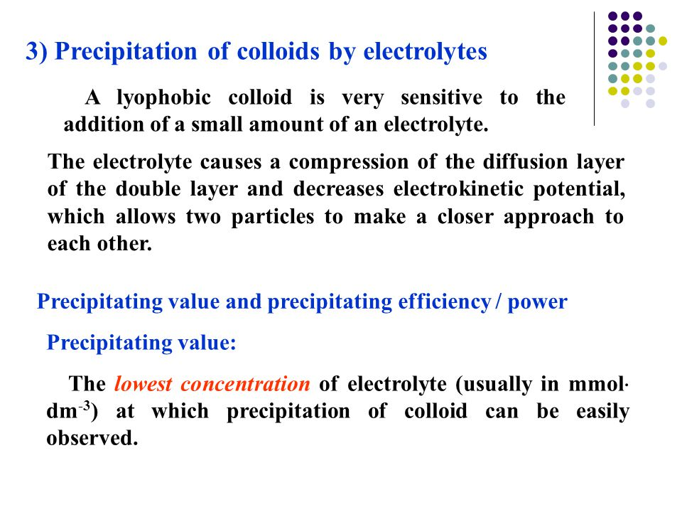 3) Precipitation of colloids by electrolytes The electrolyte causes a compression of the diffusion layer of the double layer and decreases electrokine