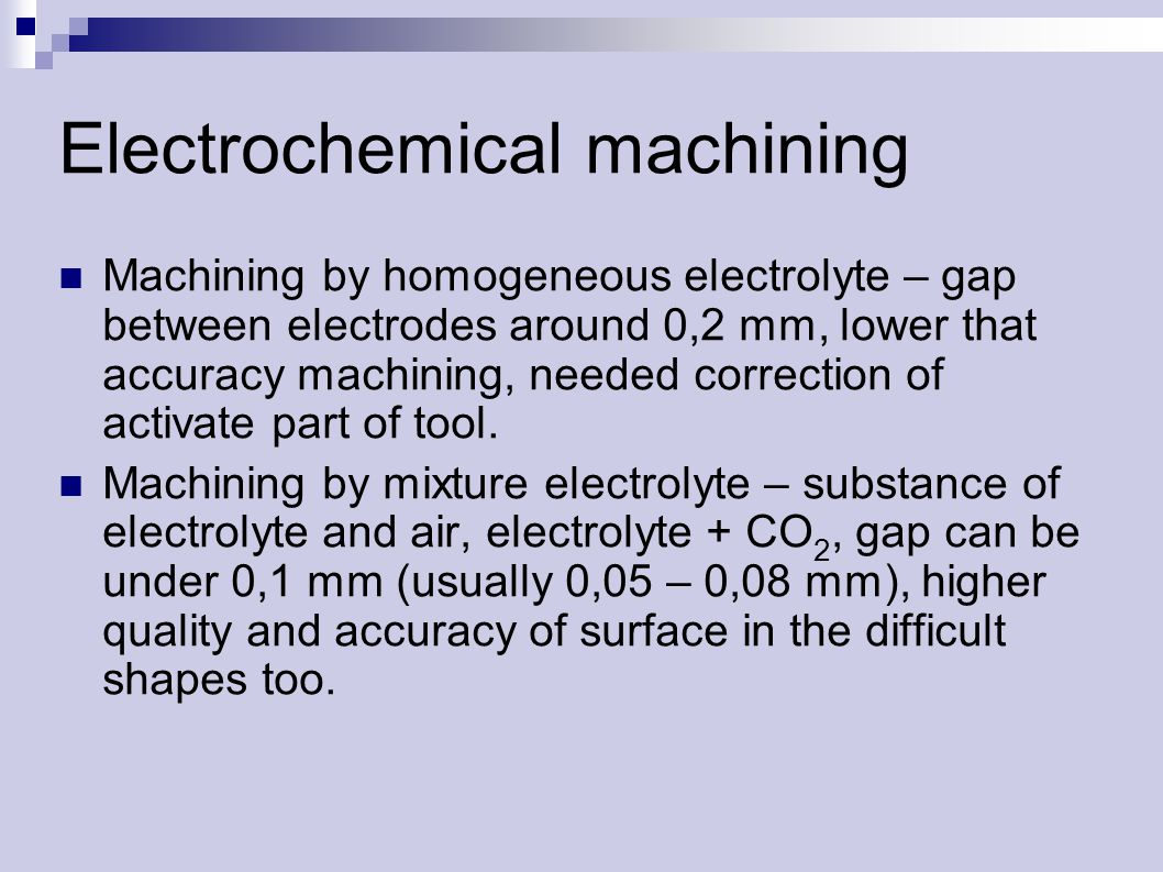 Electrochemical machining Machining by homogeneous electrolyte – gap between electrodes around 0,2 mm, lower that accuracy machining, needed correction of activate part of tool.