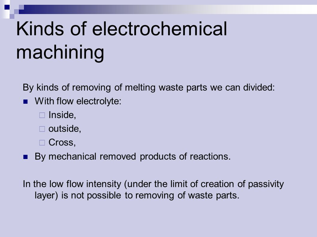Kinds of electrochemical machining By kinds of removing of melting waste parts we can divided: With flow electrolyte:  Inside,  outside,  Cross, By mechanical removed products of reactions.