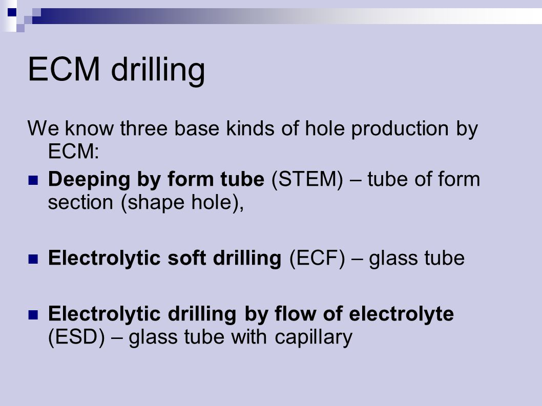 ECM drilling We know three base kinds of hole production by ECM: Deeping by form tube (STEM) – tube of form section (shape hole), Electrolytic soft drilling (ECF) – glass tube Electrolytic drilling by flow of electrolyte (ESD) – glass tube with capillary
