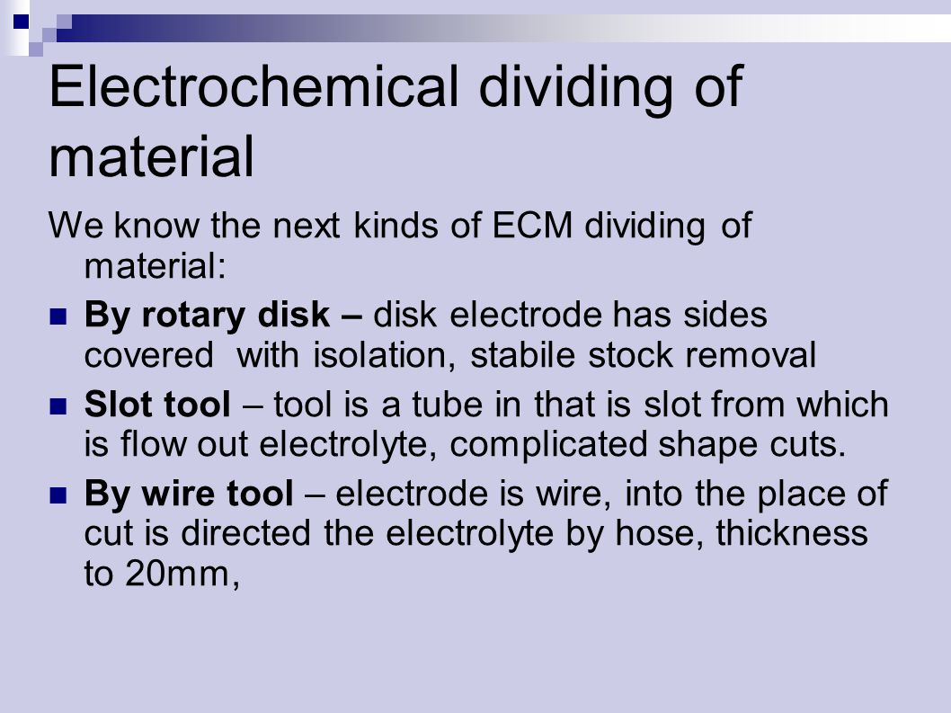Electrochemical dividing of material We know the next kinds of ECM dividing of material: By rotary disk – disk electrode has sides covered with isolation, stabile stock removal Slot tool – tool is a tube in that is slot from which is flow out electrolyte, complicated shape cuts.