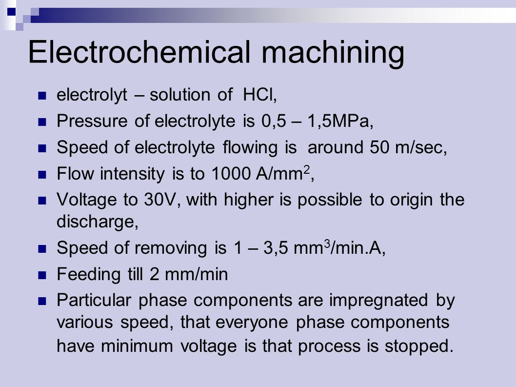Electrochemical machining electrolyt – solution of HCl, Pressure of electrolyte is 0,5 – 1,5MPa, Speed of electrolyte flowing is around 50 m/sec, Flow intensity is to 1000 A/mm 2, Voltage to 30V, with higher is possible to origin the discharge, Speed of removing is 1 – 3,5 mm 3 /min.A, Feeding till 2 mm/min Particular phase components are impregnated by various speed, that everyone phase components have minimum voltage is that process is stopped.