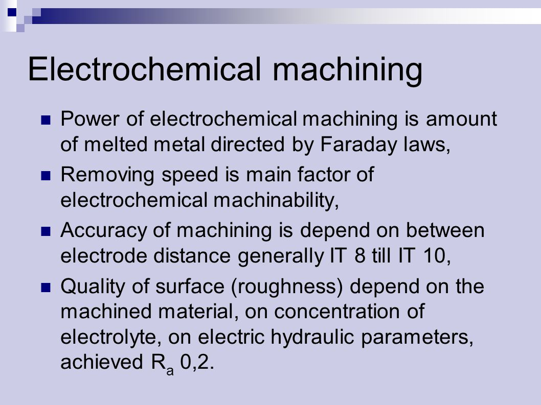 Electrochemical machining Power of electrochemical machining is amount of melted metal directed by Faraday laws, Removing speed is main factor of electrochemical machinability, Accuracy of machining is depend on between electrode distance generally IT 8 till IT 10, Quality of surface (roughness) depend on the machined material, on concentration of electrolyte, on electric hydraulic parameters, achieved R a 0,2.