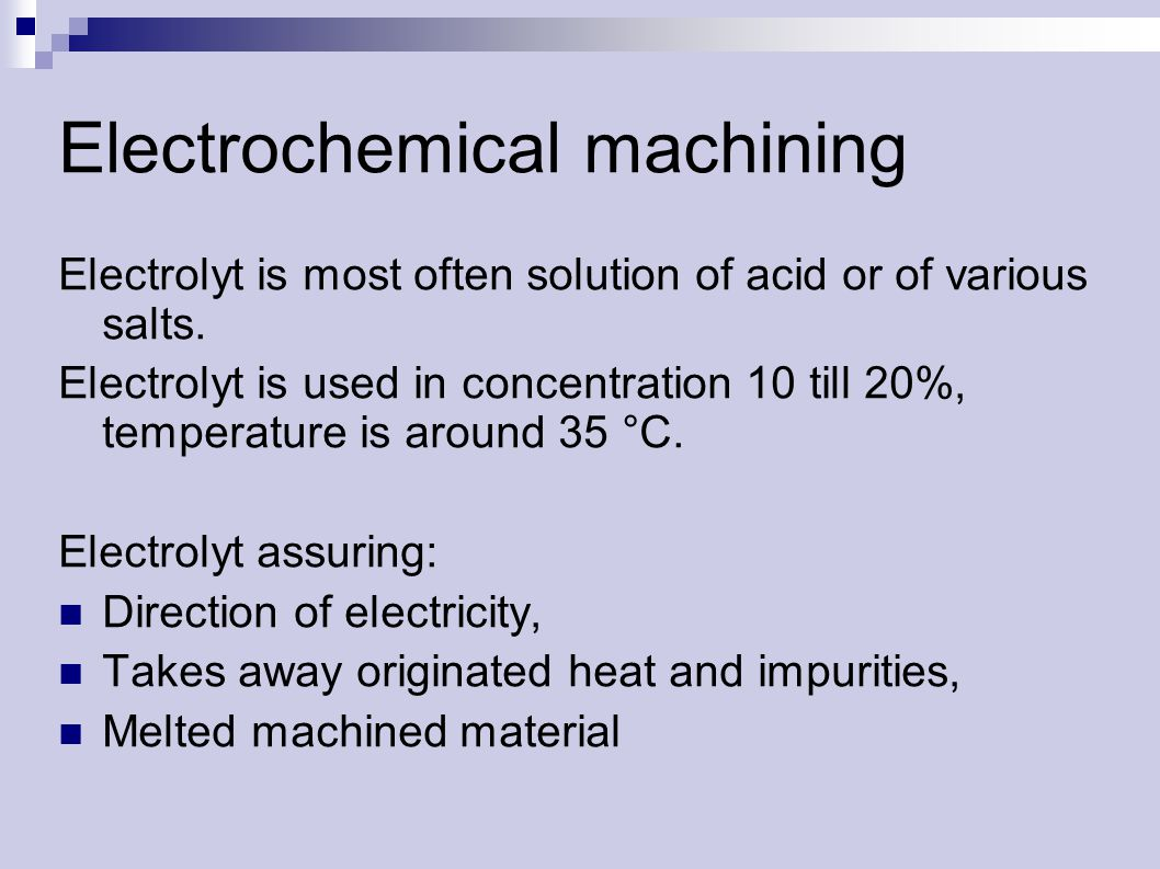 Electrochemical machining Electrolyt is most often solution of acid or of various salts.