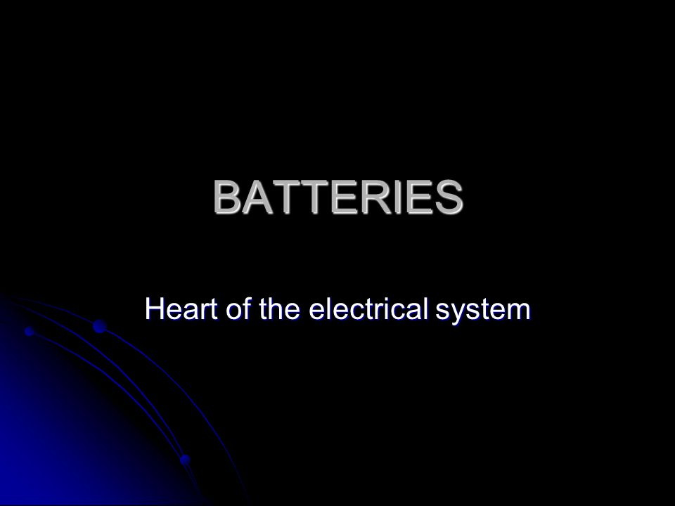 BATTERIES Heart of the electrical system