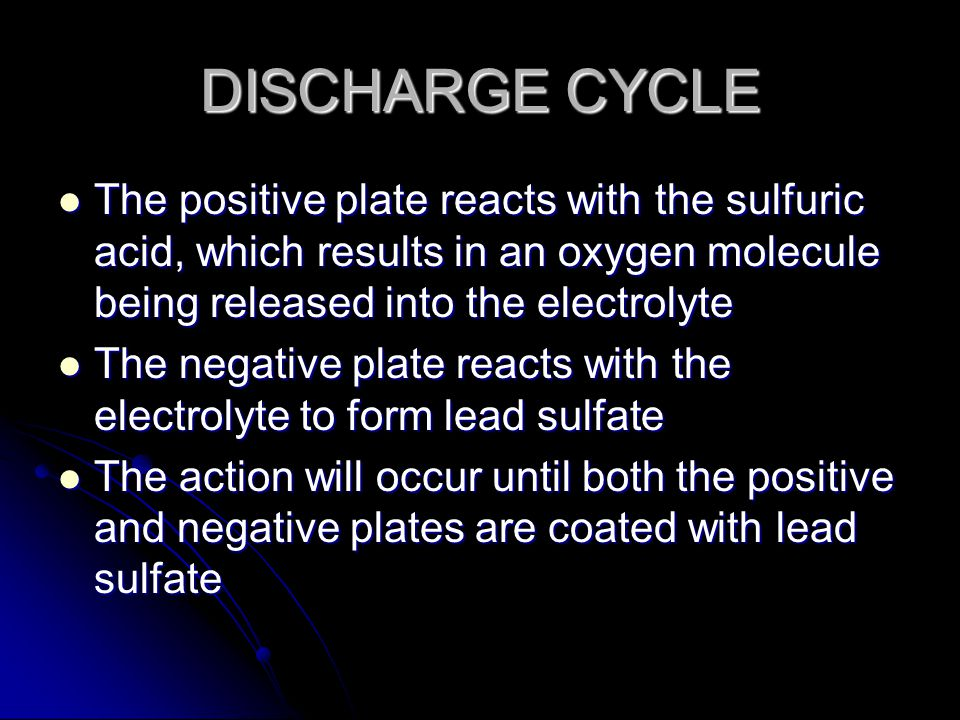 DISCHARGE CYCLE The positive plate reacts with the sulfuric acid, which results in an oxygen molecule being released into the electrolyte The positive plate reacts with the sulfuric acid, which results in an oxygen molecule being released into the electrolyte The negative plate reacts with the electrolyte to form lead sulfate The negative plate reacts with the electrolyte to form lead sulfate The action will occur until both the positive and negative plates are coated with lead sulfate The action will occur until both the positive and negative plates are coated with lead sulfate