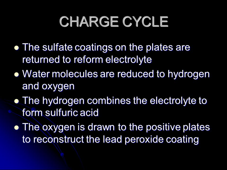 CHARGE CYCLE The sulfate coatings on the plates are returned to reform electrolyte The sulfate coatings on the plates are returned to reform electrolyte Water molecules are reduced to hydrogen and oxygen Water molecules are reduced to hydrogen and oxygen The hydrogen combines the electrolyte to form sulfuric acid The hydrogen combines the electrolyte to form sulfuric acid The oxygen is drawn to the positive plates to reconstruct the lead peroxide coating The oxygen is drawn to the positive plates to reconstruct the lead peroxide coating