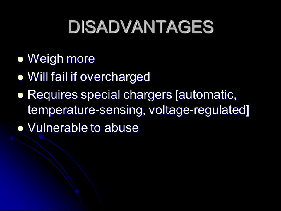 DISADVANTAGES Weigh more Weigh more Will fail if overcharged Will fail if overcharged Requires special chargers [automatic, temperature-sensing, voltage-regulated] Requires special chargers [automatic, temperature-sensing, voltage-regulated] Vulnerable to abuse Vulnerable to abuse
