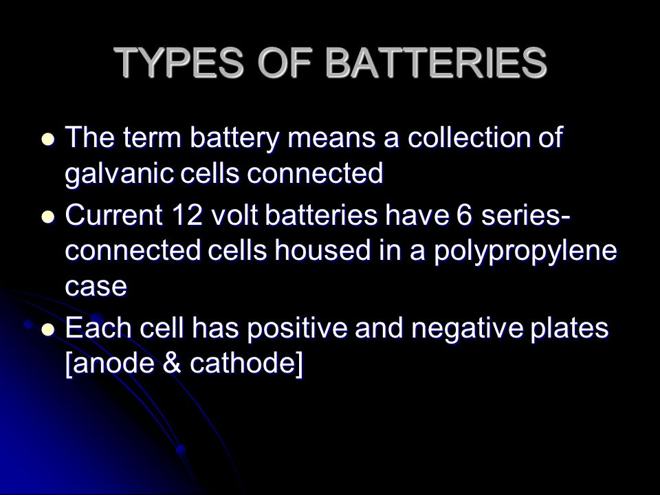 TYPES OF BATTERIES The term battery means a collection of galvanic cells connected The term battery means a collection of galvanic cells connected Current 12 volt batteries have 6 series- connected cells housed in a polypropylene case Current 12 volt batteries have 6 series- connected cells housed in a polypropylene case Each cell has positive and negative plates [anode & cathode] Each cell has positive and negative plates [anode & cathode]
