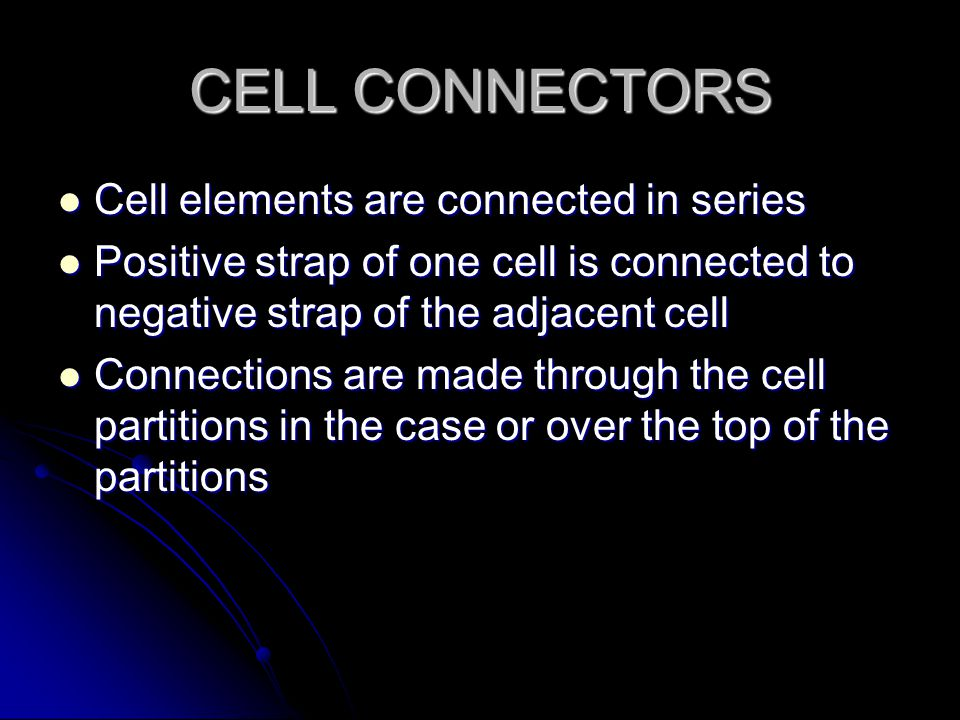 CELL CONNECTORS Cell elements are connected in series Cell elements are connected in series Positive strap of one cell is connected to negative strap of the adjacent cell Positive strap of one cell is connected to negative strap of the adjacent cell Connections are made through the cell partitions in the case or over the top of the partitions Connections are made through the cell partitions in the case or over the top of the partitions