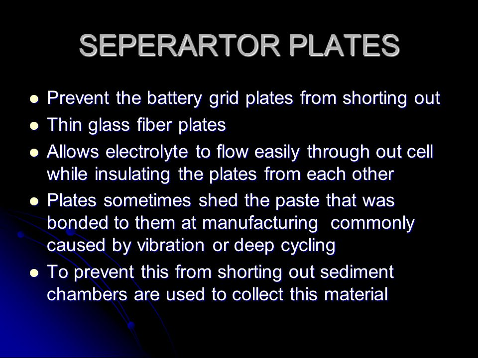 SEPERARTOR PLATES Prevent the battery grid plates from shorting out Prevent the battery grid plates from shorting out Thin glass fiber plates Thin glass fiber plates Allows electrolyte to flow easily through out cell while insulating the plates from each other Allows electrolyte to flow easily through out cell while insulating the plates from each other Plates sometimes shed the paste that was bonded to them at manufacturing commonly caused by vibration or deep cycling Plates sometimes shed the paste that was bonded to them at manufacturing commonly caused by vibration or deep cycling To prevent this from shorting out sediment chambers are used to collect this material To prevent this from shorting out sediment chambers are used to collect this material