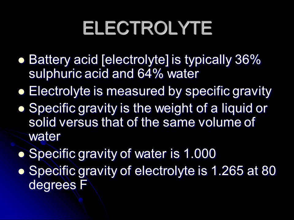 ELECTROLYTE Battery acid [electrolyte] is typically 36% sulphuric acid and 64% water Battery acid [electrolyte] is typically 36% sulphuric acid and 64% water Electrolyte is measured by specific gravity Electrolyte is measured by specific gravity Specific gravity is the weight of a liquid or solid versus that of the same volume of water Specific gravity is the weight of a liquid or solid versus that of the same volume of water Specific gravity of water is 1.000 Specific gravity of water is 1.000 Specific gravity of electrolyte is 1.265 at 80 degrees F Specific gravity of electrolyte is 1.265 at 80 degrees F