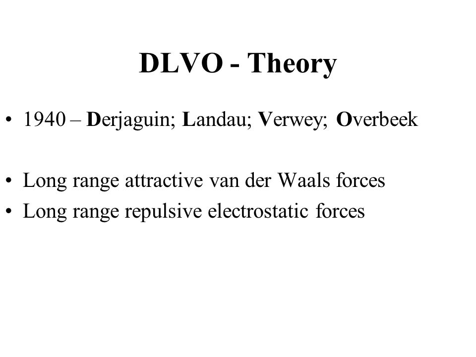 DLVO - Theory 1940 – Derjaguin; Landau; Verwey; Overbeek Long range attractive van der Waals forces Long range repulsive electrostatic forces