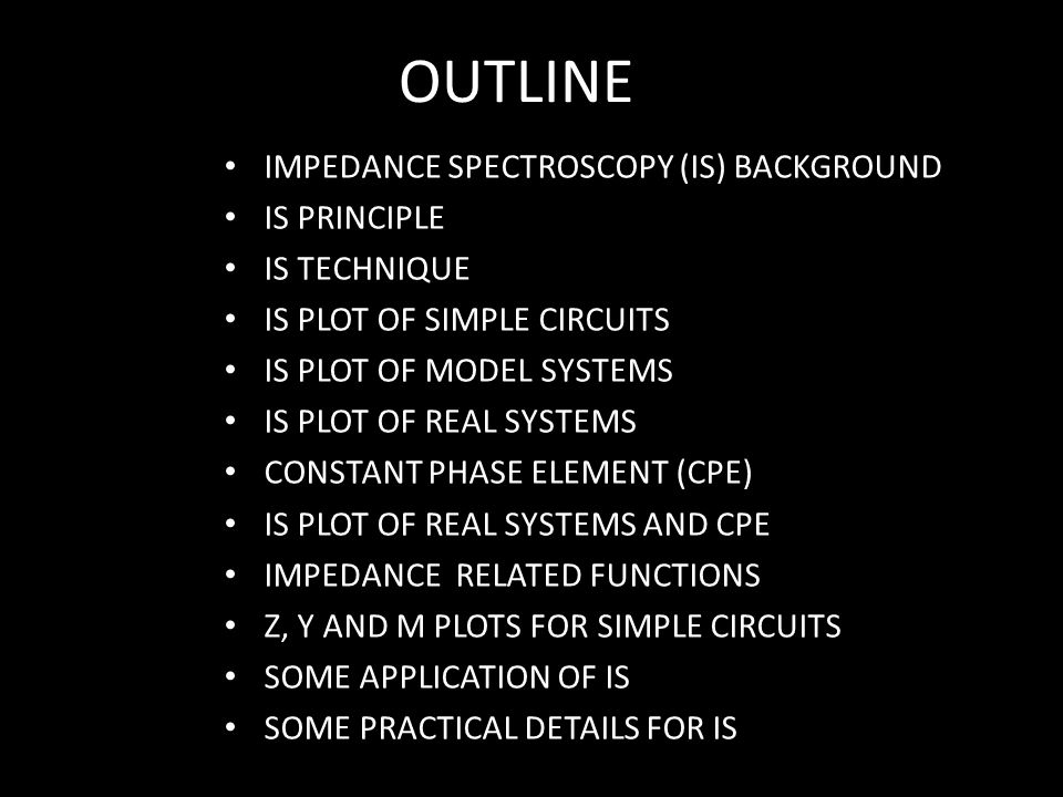 OUTLINE IMPEDANCE SPECTROSCOPY (IS) BACKGROUND IS PRINCIPLE IS TECHNIQUE IS PLOT OF SIMPLE CIRCUITS IS PLOT OF MODEL SYSTEMS IS PLOT OF REAL SYSTEMS C