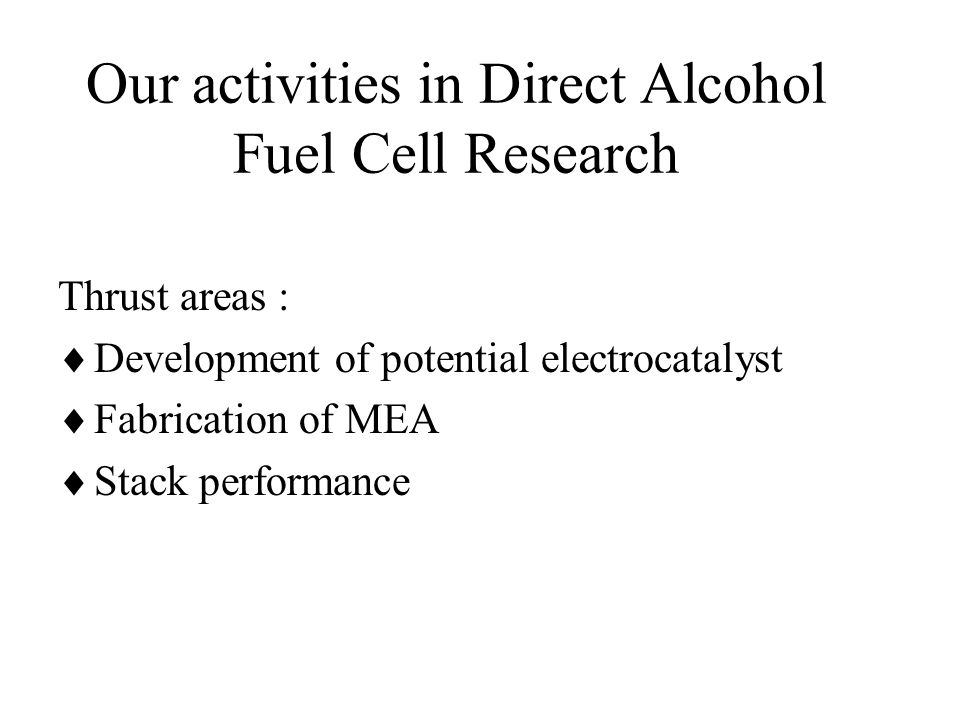 Our activities in Direct Alcohol Fuel Cell Research Thrust areas :  Development of potential electrocatalyst  Fabrication of MEA  Stack performance