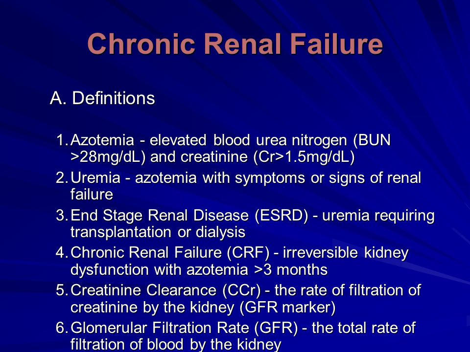 Chronic Renal Failure A. Definitions 1.Azotemia - elevated blood urea nitrogen (BUN >28mg/dL) and creatinine (Cr>1.5mg/dL) 2.Uremia - azotemia with sy