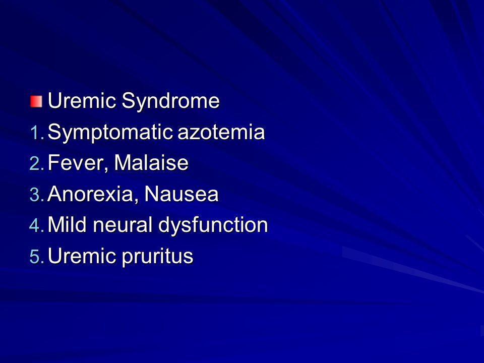Uremic Syndrome 1. Symptomatic azotemia 2. Fever, Malaise 3. Anorexia, Nausea 4. Mild neural dysfunction 5. Uremic pruritus
