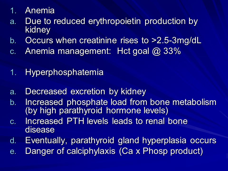 1. Anemia a. Due to reduced erythropoietin production by kidney b. Occurs when creatinine rises to >2.5-3mg/dL c. Anemia management: Hct goal @ 33% 1.