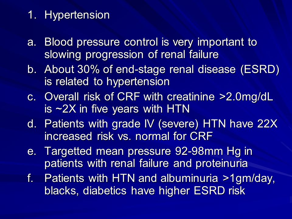 1.Hypertension a.Blood pressure control is very important to slowing progression of renal failure b.About 30% of end-stage renal disease (ESRD) is rel