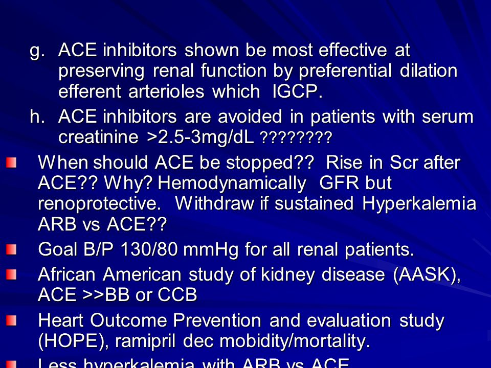 g.ACE inhibitors shown be most effective at preserving renal function by preferential dilation efferent arterioles which IGCP. h.ACE inhibitors are av