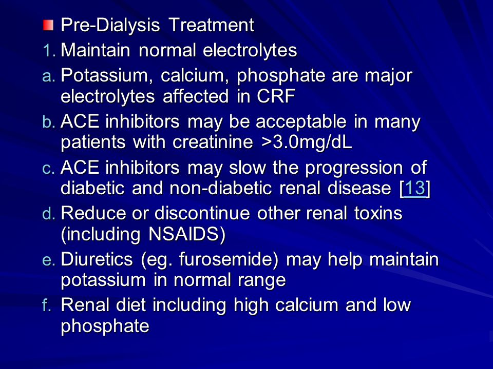 Pre-Dialysis Treatment 1. Maintain normal electrolytes a. Potassium, calcium, phosphate are major electrolytes affected in CRF b. ACE inhibitors may b