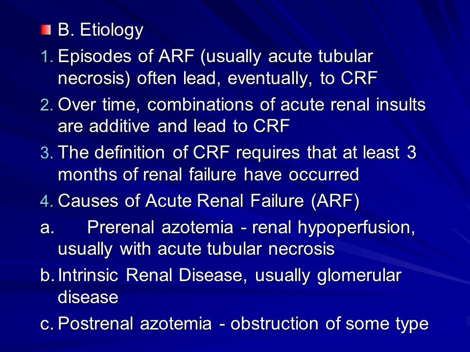B. Etiology 1. Episodes of ARF (usually acute tubular necrosis) often lead, eventually, to CRF 2. Over time, combinations of acute renal insults are a