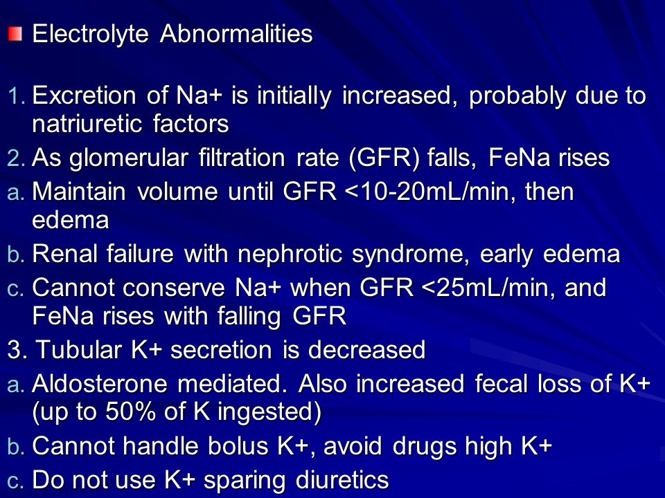 Electrolyte Abnormalities 1. Excretion of Na+ is initially increased, probably due to natriuretic factors 2. As glomerular filtration rate (GFR) falls