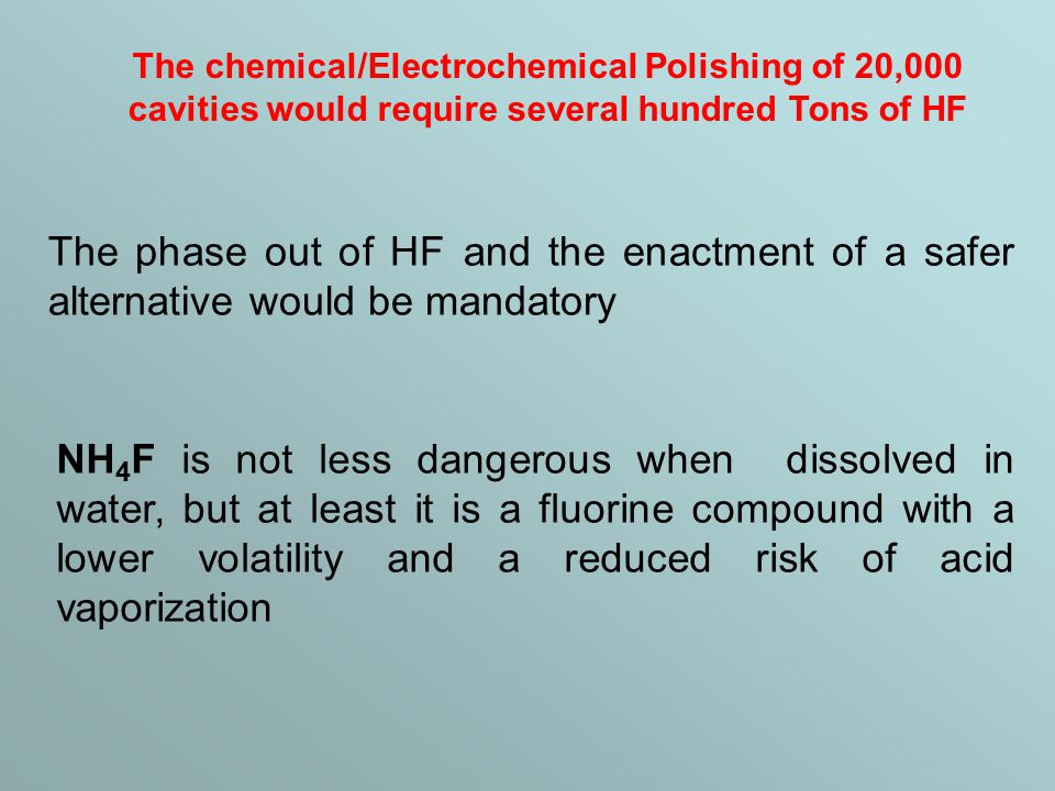 The chemical/Electrochemical Polishing of 20,000 cavities would require several hundred Tons of HF The phase out of HF and the enactment of a safer alternative would be mandatory NH 4 F is not less dangerous when dissolved in water, but at least it is a fluorine compound with a lower volatility and a reduced risk of acid vaporization