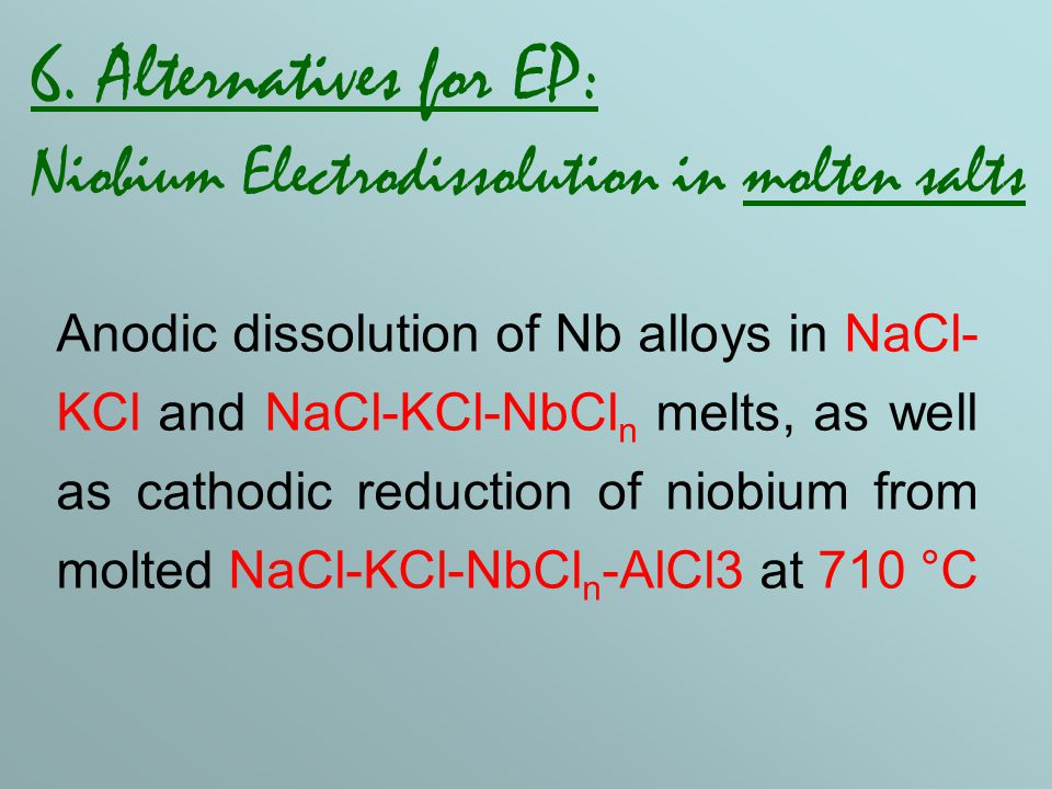 6. Alternatives for EP: Niobium Electrodissolution in molten salts Anodic dissolution of Nb alloys in NaCl- KCl and NaCl-KCl-NbCl n melts, as well as