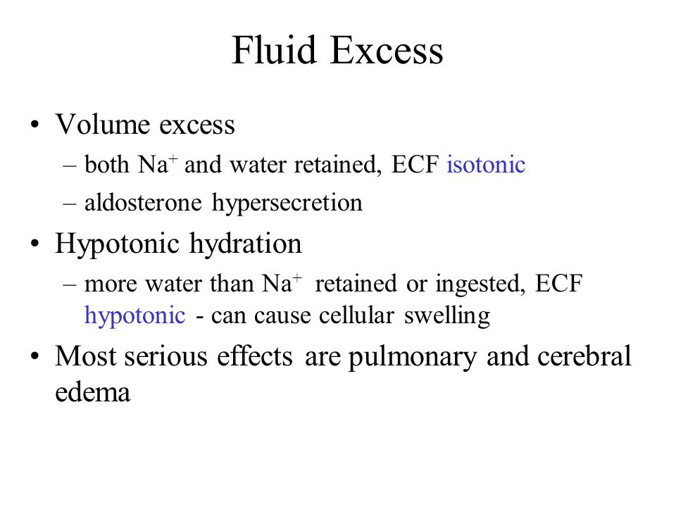 Fluid Excess Volume excess –both Na + and water retained, ECF isotonic –aldosterone hypersecretion Hypotonic hydration –more water than Na + retained