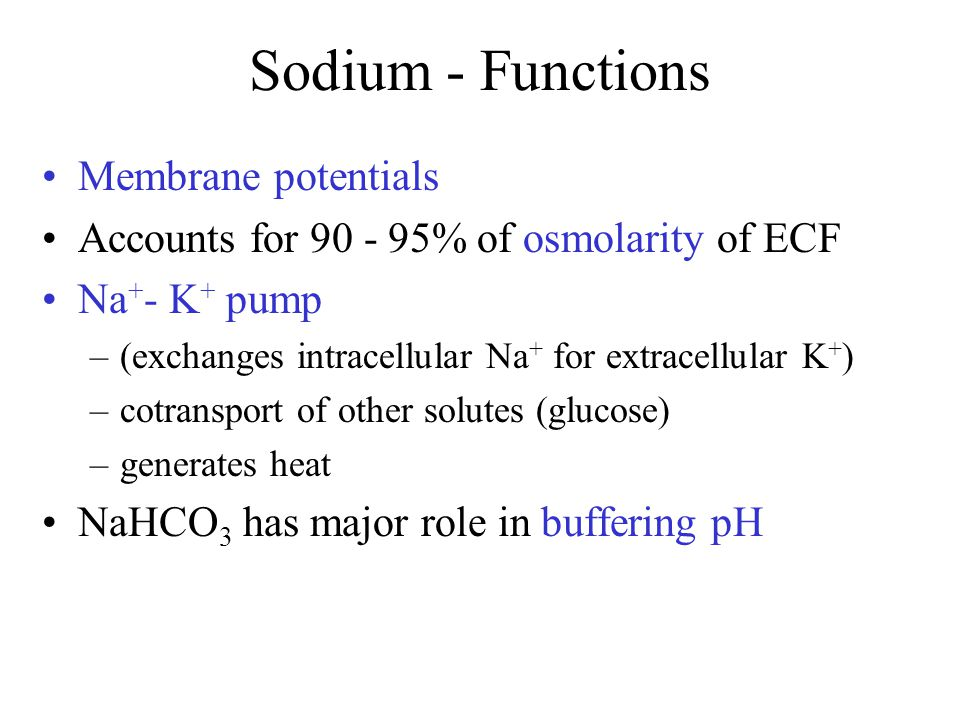 Sodium - Functions Membrane potentials Accounts for 90 - 95% of osmolarity of ECF Na + - K + pump –(exchanges intracellular Na + for extracellular K +
