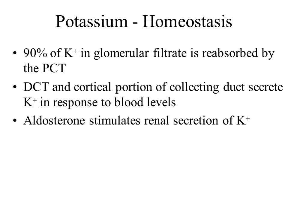 Potassium - Homeostasis 90% of K + in glomerular filtrate is reabsorbed by the PCT DCT and cortical portion of collecting duct secrete K + in response