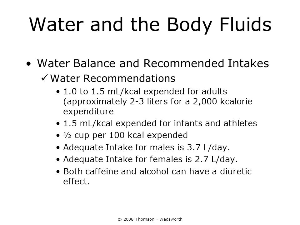 © 2008 Thomson - Wadsworth Water and the Body Fluids Water Balance and Recommended Intakes Water Recommendations 1.0 to 1.5 mL/kcal expended for adult