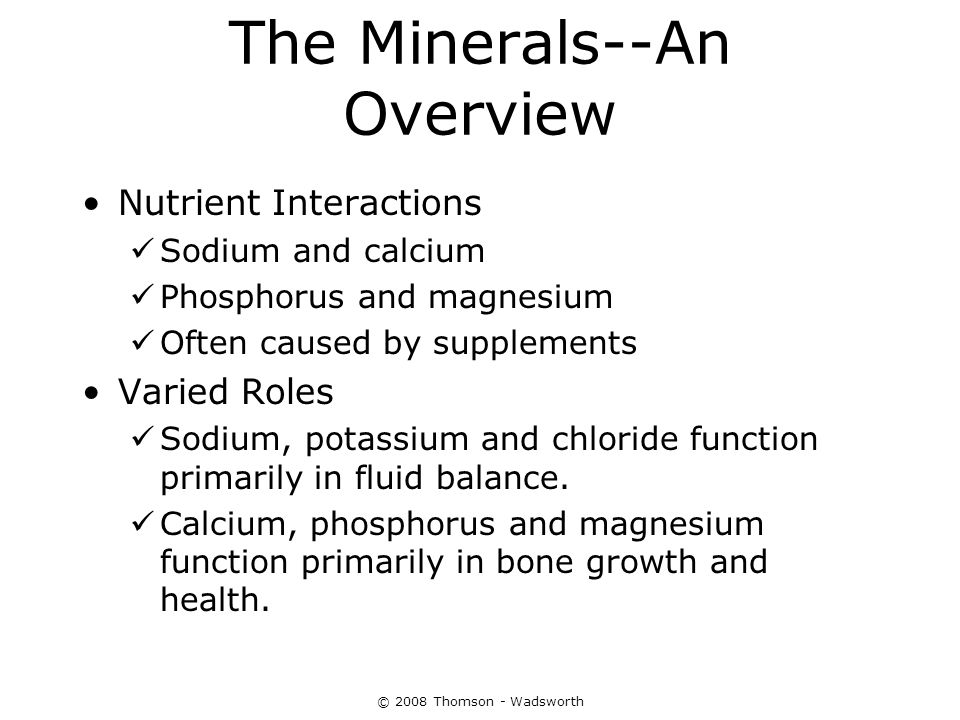 © 2008 Thomson - Wadsworth The Minerals--An Overview Nutrient Interactions Sodium and calcium Phosphorus and magnesium Often caused by supplements Var