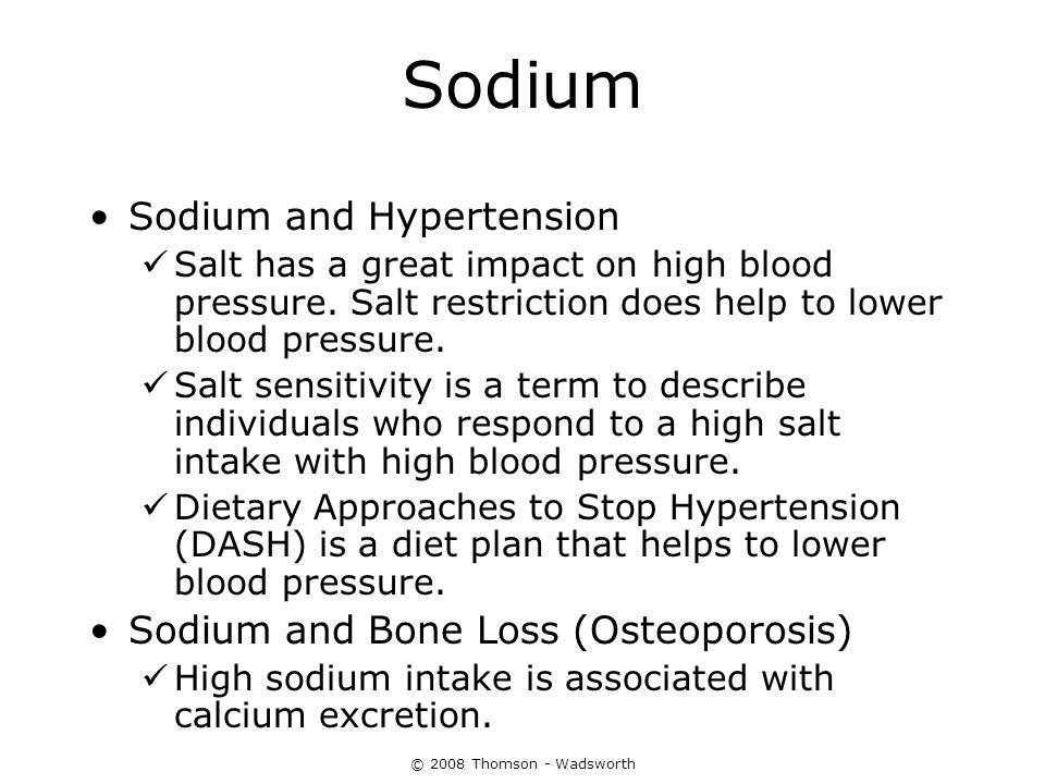 © 2008 Thomson - Wadsworth Sodium Sodium and Hypertension Salt has a great impact on high blood pressure. Salt restriction does help to lower blood pr