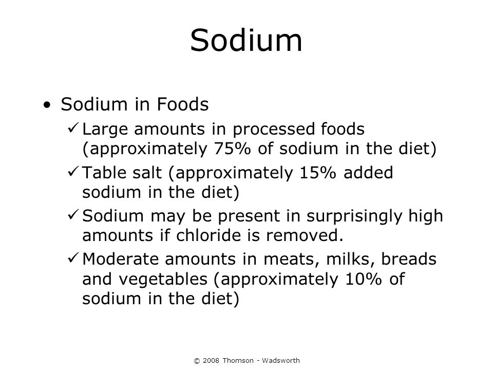 © 2008 Thomson - Wadsworth Sodium Sodium in Foods Large amounts in processed foods (approximately 75% of sodium in the diet) Table salt (approximately