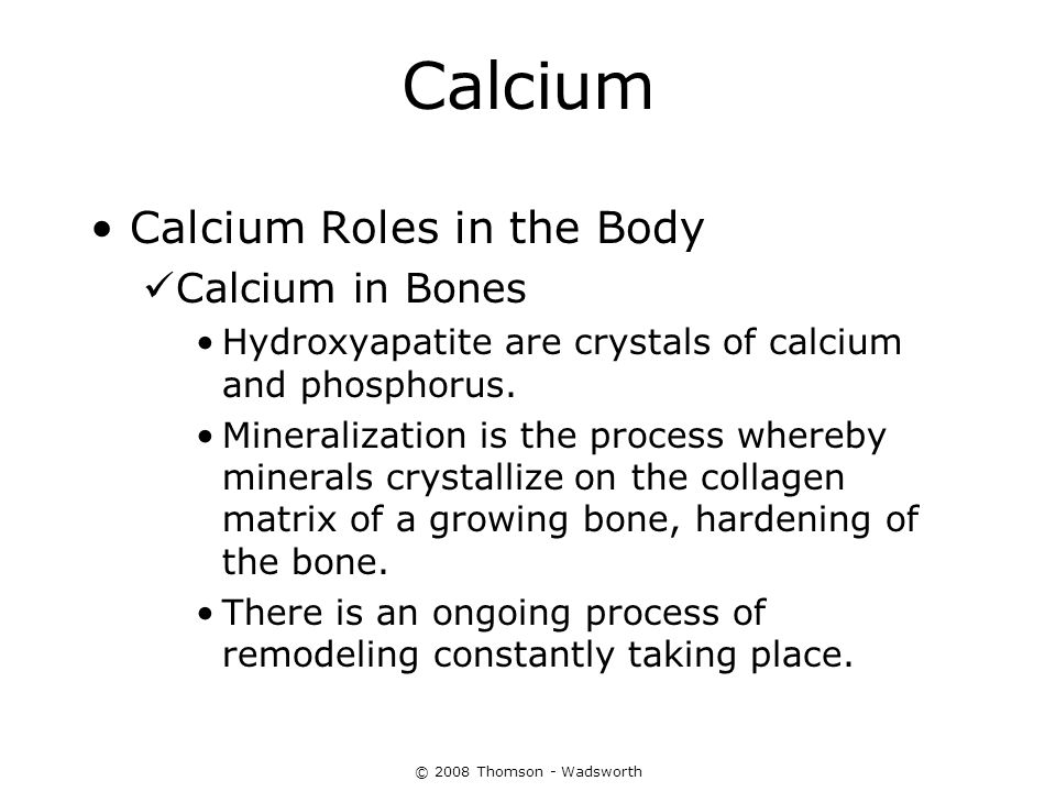 © 2008 Thomson - Wadsworth Calcium Calcium Roles in the Body Calcium in Bones Hydroxyapatite are crystals of calcium and phosphorus. Mineralization is