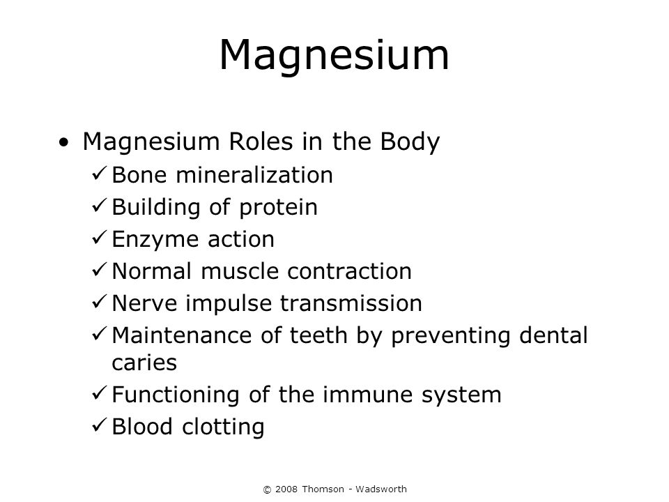 © 2008 Thomson - Wadsworth Magnesium Magnesium Roles in the Body Bone mineralization Building of protein Enzyme action Normal muscle contraction Nerve
