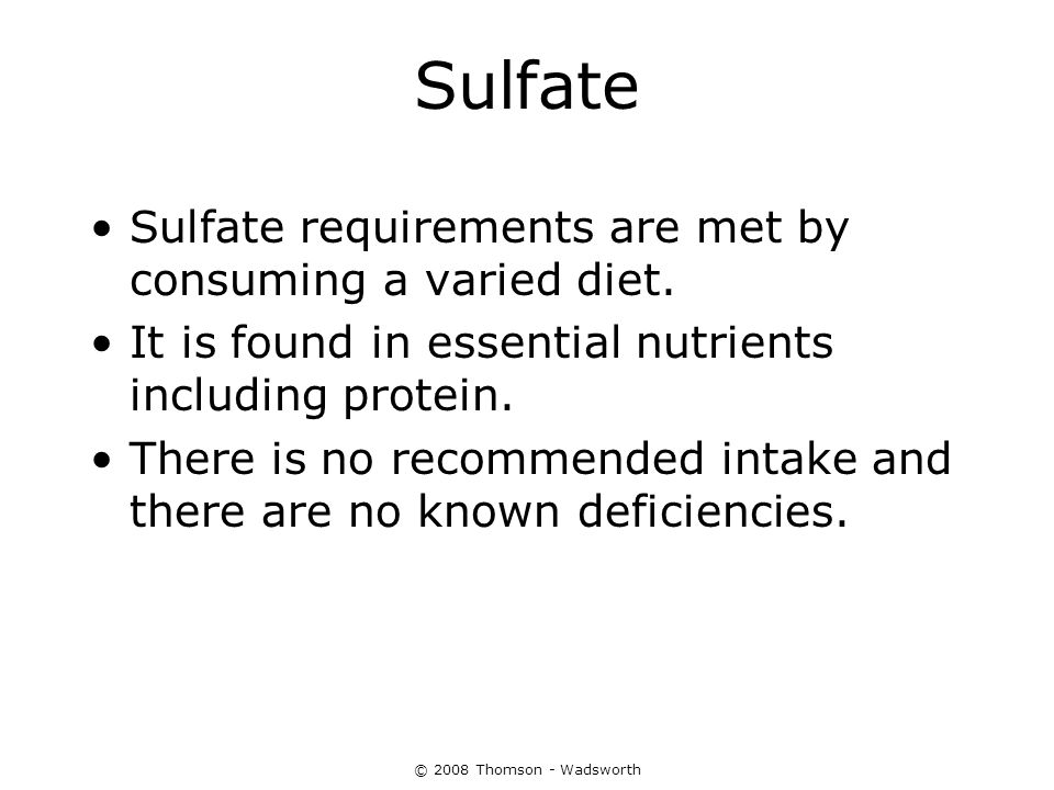 © 2008 Thomson - Wadsworth Sulfate Sulfate requirements are met by consuming a varied diet. It is found in essential nutrients including protein. Ther