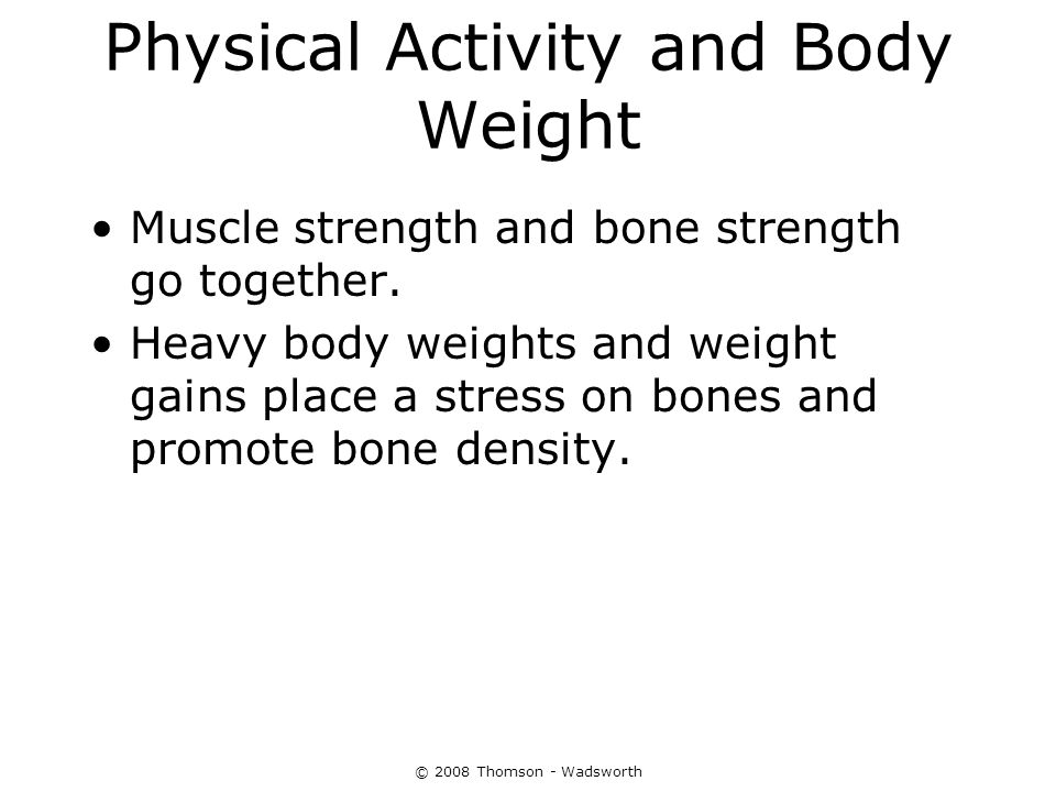 © 2008 Thomson - Wadsworth Physical Activity and Body Weight Muscle strength and bone strength go together. Heavy body weights and weight gains place