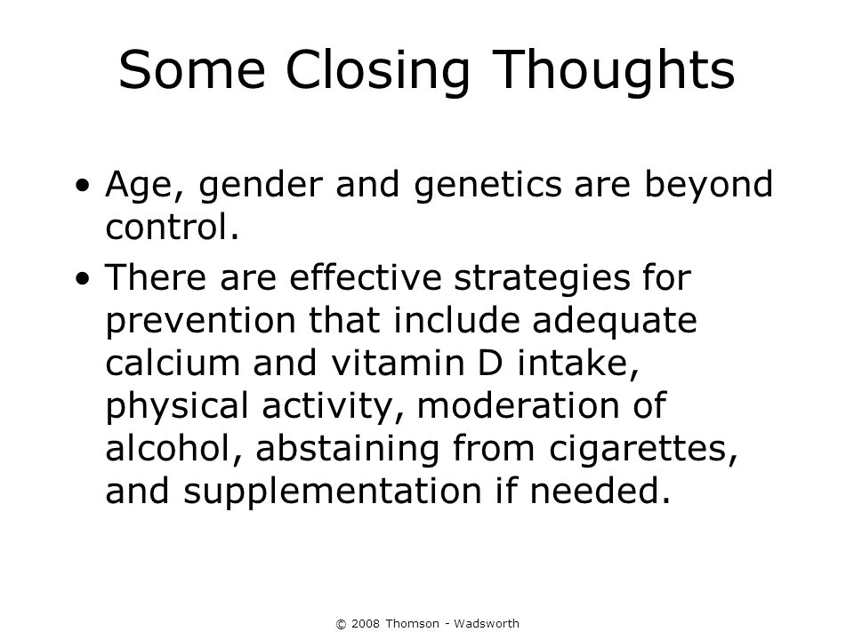 © 2008 Thomson - Wadsworth Some Closing Thoughts Age, gender and genetics are beyond control. There are effective strategies for prevention that inclu