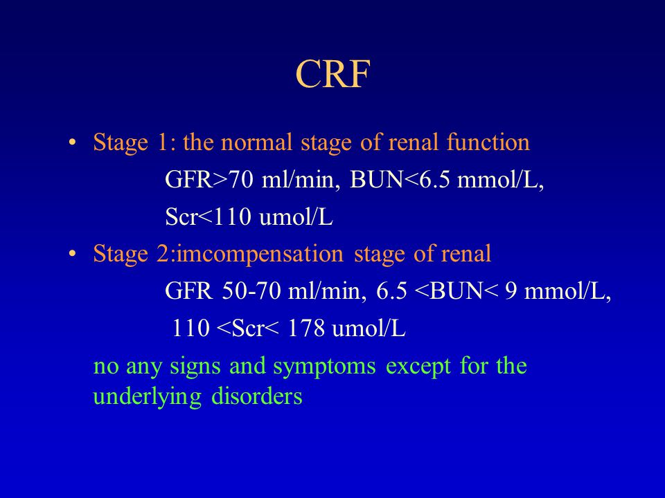 CRF Stage 3: azotemic stage GFR 9 mmol/L Scr>178 umol/L there may be slight fatigue,anorexia and anemia Stage 4: uremic stage GFR 20 mmol/L Scr>445 umol/L a constellation of uremic syndrome may appear in this stage