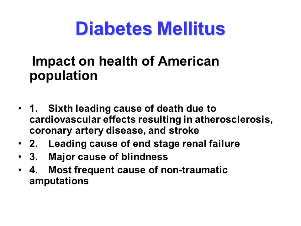 Diabetes Mellitus Impact on health of American population 1.Sixth leading cause of death due to cardiovascular effects resulting in atherosclerosis, c
