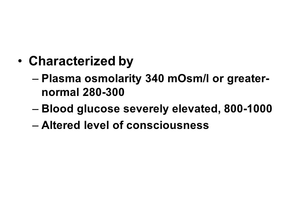 Characterized by –Plasma osmolarity 340 mOsm/l or greater- normal 280-300 –Blood glucose severely elevated, 800-1000 –Altered level of consciousness