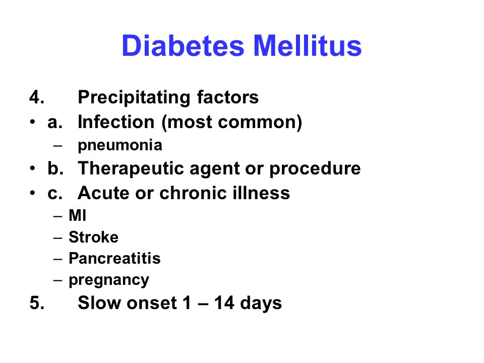 Diabetes Mellitus 4. Precipitating factors a.Infection (most common) –pneumonia b.Therapeutic agent or procedure c.Acute or chronic illness –MI –Strok