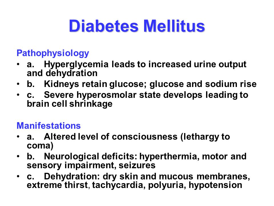 Diabetes Mellitus Pathophysiology a.Hyperglycemia leads to increased urine output and dehydration b.Kidneys retain glucose; glucose and sodium rise c.