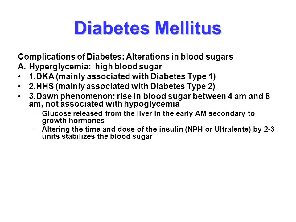 Diabetes Mellitus Complications of Diabetes: Alterations in blood sugars A.Hyperglycemia: high blood sugar 1.DKA (mainly associated with Diabetes Type